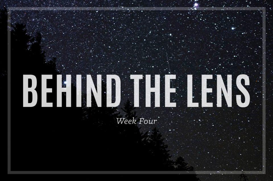 Behind the Lens – Week Four